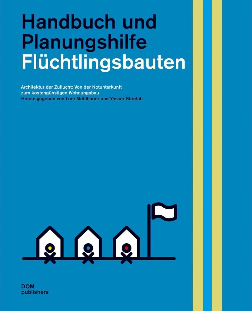Handbuch Flüchtlingsbauten - Architektur der Zuflucht: Von der Notunterkunft zum kostengünstigen Wohnungsbau
